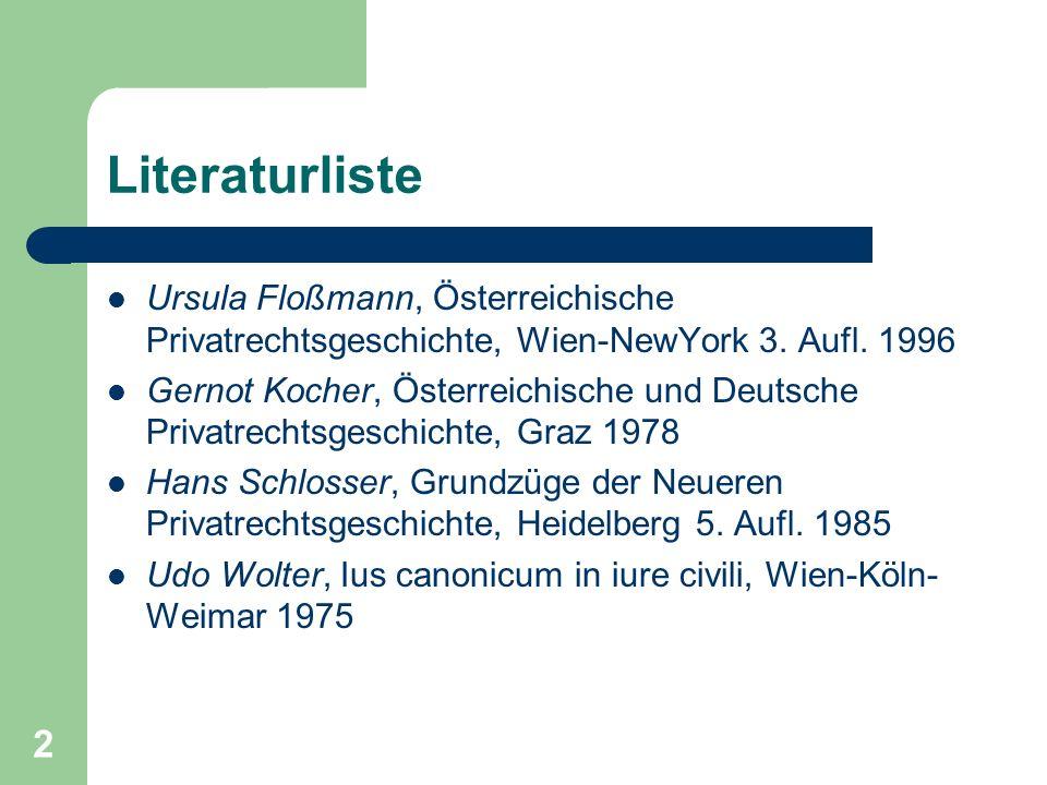 2 Literaturliste Ursula Floßmann, Österreichische Privatrechtsgeschichte, Wien-NewYork 3. Aufl. 1996 Gernot Kocher, Österreichische und Deutsche Priva
