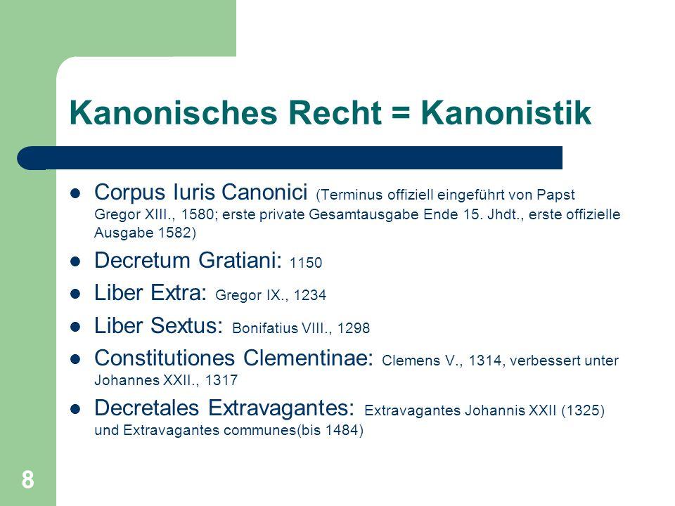 8 Kanonisches Recht = Kanonistik Corpus Iuris Canonici (Terminus offiziell eingeführt von Papst Gregor XIII., 1580; erste private Gesamtausgabe Ende 1