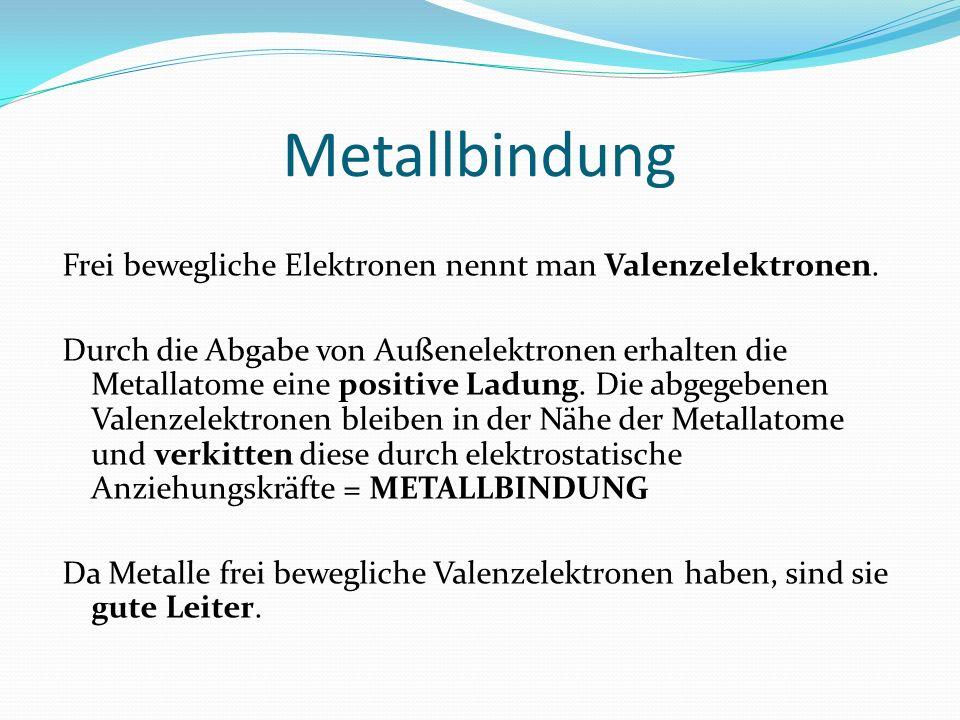 Metallbindung Frei bewegliche Elektronen nennt man Valenzelektronen. Durch die Abgabe von Außenelektronen erhalten die Metallatome eine positive Ladun