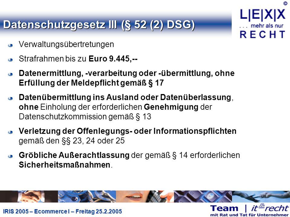 IRIS 2005 – Ecommerce I – Freitag 25.2.2005 Datenschutzgesetz III (§ 52 (2) DSG) Verwaltungsübertretungen Strafrahmen bis zu Euro 9.445,-- Datenermittlung, -verarbeitung oder -übermittlung, ohne Erfüllung der Meldepflicht gemäß § 17 Datenübermittlung ins Ausland oder Datenüberlassung, ohne Einholung der erforderlichen Genehmigung der Datenschutzkommission gemäß § 13 Verletzung der Offenlegungs- oder Informationspflichten gemäß den §§ 23, 24 oder 25 Gröbliche Außerachtlassung der gemäß § 14 erforderlichen Sicherheitsmaßnahmen.
