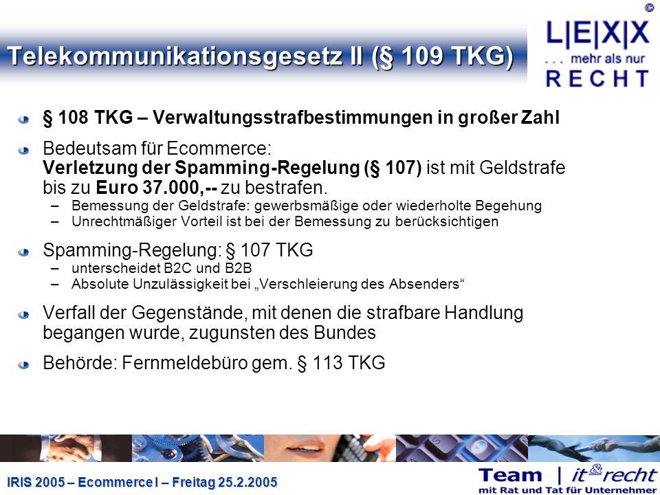 IRIS 2005 – Ecommerce I – Freitag 25.2.2005 Telekommunikationsgesetz II (§ 109 TKG) § 108 TKG – Verwaltungsstrafbestimmungen in großer Zahl Bedeutsam für Ecommerce: Verletzung der Spamming-Regelung (§ 107) ist mit Geldstrafe bis zu Euro 37.000,-- zu bestrafen.