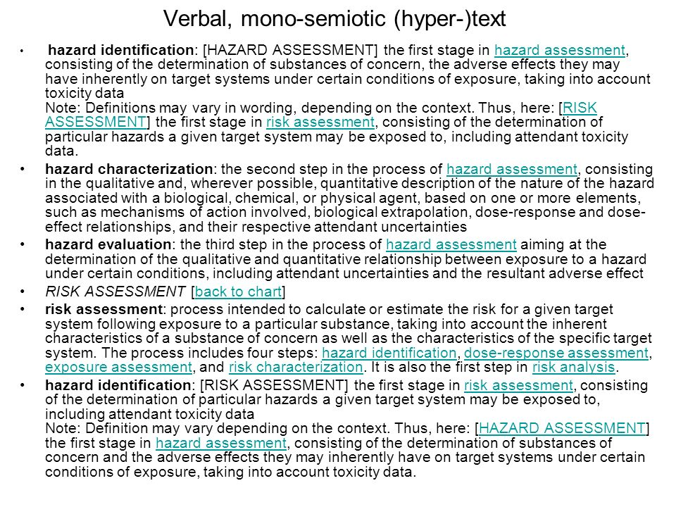 Verbal, mono-semiotic (hyper-)text hazard identification: [HAZARD ASSESSMENT] the first stage in hazard assessment, consisting of the determination of substances of concern, the adverse effects they may have inherently on target systems under certain conditions of exposure, taking into account toxicity data Note: Definitions may vary in wording, depending on the context.