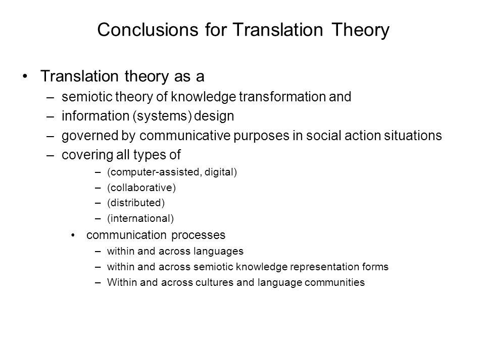 Conclusions for Translation Theory Translation theory as a –semiotic theory of knowledge transformation and –information (systems) design –governed by