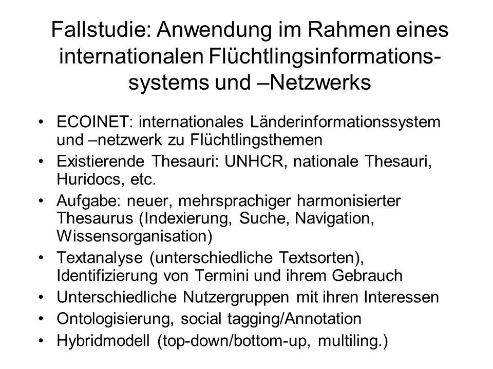 Fallstudie: Anwendung im Rahmen eines internationalen Flüchtlingsinformations- systems und –Netzwerks ECOINET: internationales Länderinformationssystem und –netzwerk zu Flüchtlingsthemen Existierende Thesauri: UNHCR, nationale Thesauri, Huridocs, etc.