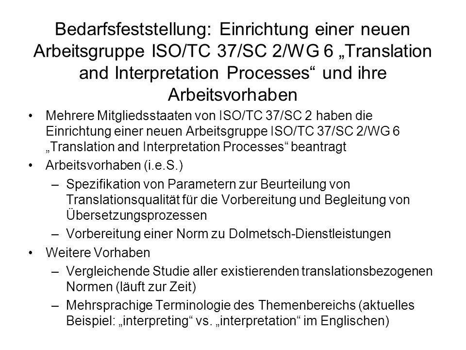 Bedarfsfeststellung: Einrichtung einer neuen Arbeitsgruppe ISO/TC 37/SC 2/WG 6 Translation and Interpretation Processes und ihre Arbeitsvorhaben Mehrere Mitgliedsstaaten von ISO/TC 37/SC 2 haben die Einrichtung einer neuen Arbeitsgruppe ISO/TC 37/SC 2/WG 6 Translation and Interpretation Processes beantragt Arbeitsvorhaben (i.e.S.) –Spezifikation von Parametern zur Beurteilung von Translationsqualität für die Vorbereitung und Begleitung von Übersetzungsprozessen –Vorbereitung einer Norm zu Dolmetsch-Dienstleistungen Weitere Vorhaben –Vergleichende Studie aller existierenden translationsbezogenen Normen (läuft zur Zeit) –Mehrsprachige Terminologie des Themenbereichs (aktuelles Beispiel: interpreting vs.