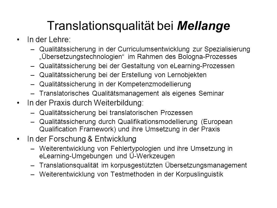 Translationsqualität bei Mellange In der Lehre: –Qualitätssicherung in der Curriculumsentwicklung zur Spezialisierung Übersetzungstechnologien im Rahmen des Bologna-Prozesses –Qualitätssicherung bei der Gestaltung von eLearning-Prozessen –Qualitätssicherung bei der Erstellung von Lernobjekten –Qualitätssicherung in der Kompetenzmodellierung –Translatorisches Qualitätsmanagement als eigenes Seminar In der Praxis durch Weiterbildung: –Qualitätssicherung bei translatorischen Prozessen –Qualitätssicherung durch Qualifikationsmodellierung (European Qualification Framework) und ihre Umsetzung in der Praxis In der Forschung & Entwicklung –Weiterentwicklung von Fehlertypologien und ihre Umsetzung in eLearning-Umgebungen und Ü-Werkzeugen –Translationsqualität im korpusgestützten Übersetzungsmanagement –Weiterentwicklung von Testmethoden in der Korpuslinguistik