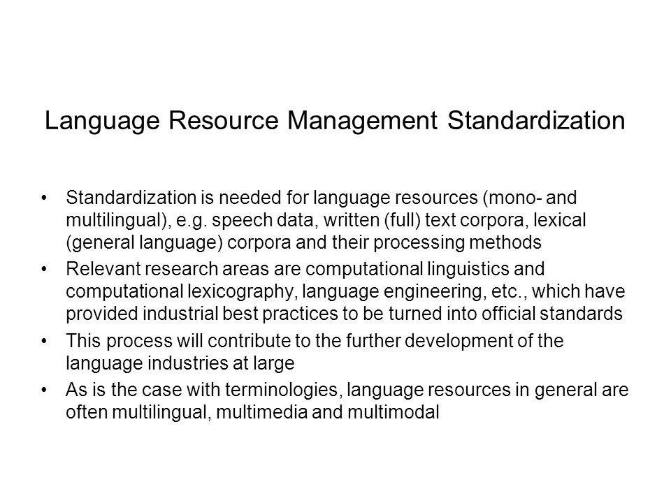 Language Resource Management Standardization Standardization is needed for language resources (mono- and multilingual), e.g. speech data, written (ful