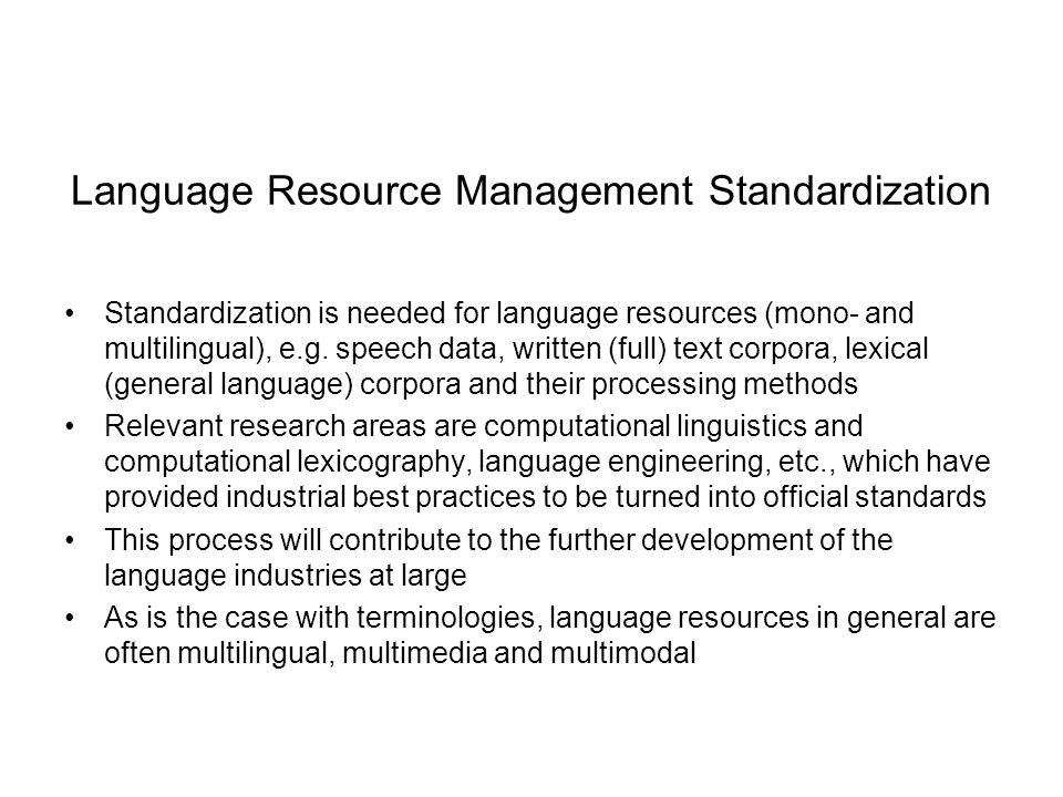 Language Resource Management Standardization Standardization is needed for language resources (mono- and multilingual), e.g.