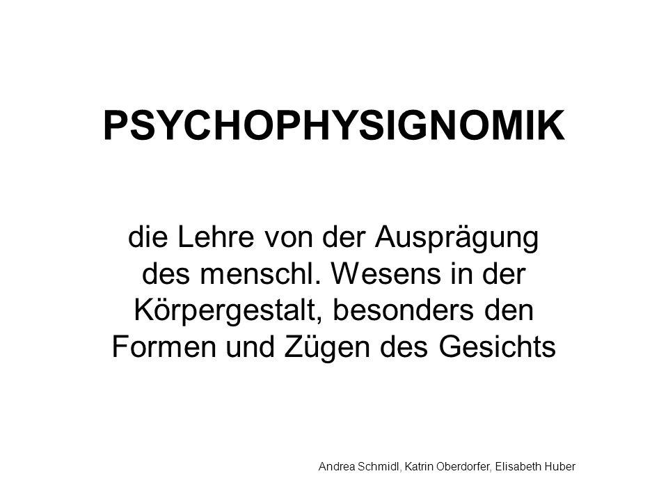 Andrea Schmidl, Katrin Oberdorfer, Elisabeth Huber PSYCHOPHYSIGNOMIK die Lehre von der Ausprägung des menschl.