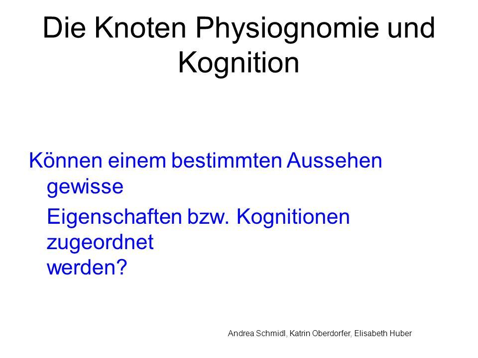 Andrea Schmidl, Katrin Oberdorfer, Elisabeth Huber Die Knoten Physiognomie und Kognition Können einem bestimmten Aussehen gewisse Eigenschaften bzw.