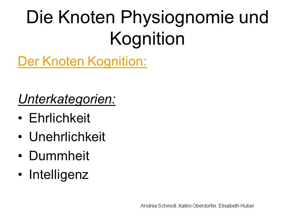 Andrea Schmidl, Katrin Oberdorfer, Elisabeth Huber Die Knoten Physiognomie und Kognition Der Knoten Kognition: Unterkategorien: Ehrlichkeit Unehrlichkeit Dummheit Intelligenz
