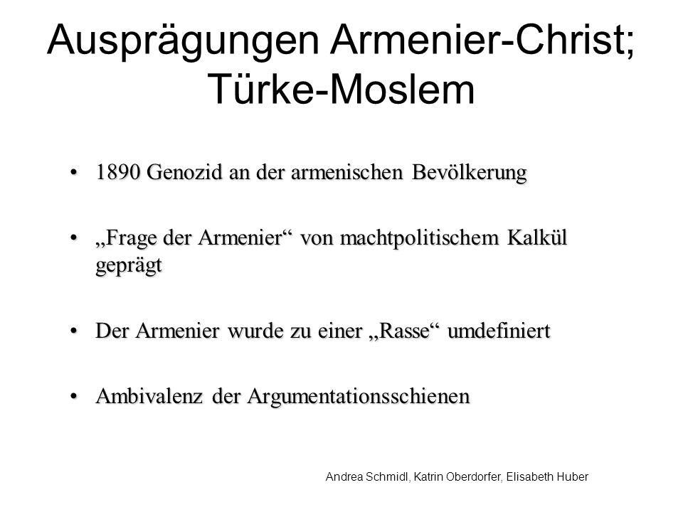 Andrea Schmidl, Katrin Oberdorfer, Elisabeth Huber Ausprägungen Armenier-Christ; Türke-Moslem 1890 Genozid an der armenischen Bevölkerung1890 Genozid an der armenischen Bevölkerung Frage der Armenier von machtpolitischem Kalkül geprägtFrage der Armenier von machtpolitischem Kalkül geprägt Der Armenier wurde zu einer Rasse umdefiniertDer Armenier wurde zu einer Rasse umdefiniert Ambivalenz der ArgumentationsschienenAmbivalenz der Argumentationsschienen