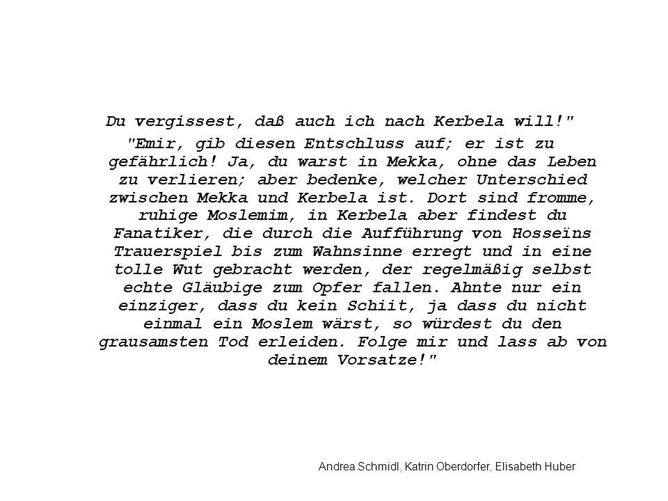 Andrea Schmidl, Katrin Oberdorfer, Elisabeth Huber Du vergissest, daß auch ich nach Kerbela will! Emir, gib diesen Entschluss auf; er ist zu gefährlich.