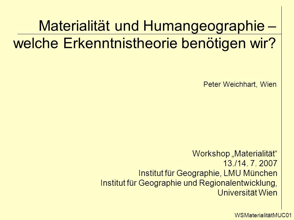 Materialität und Humangeographie – welche Erkenntnistheorie benötigen wir? WSMaterialitätMUC01 Workshop Materialität 13./14. 7. 2007 Institut für Geog