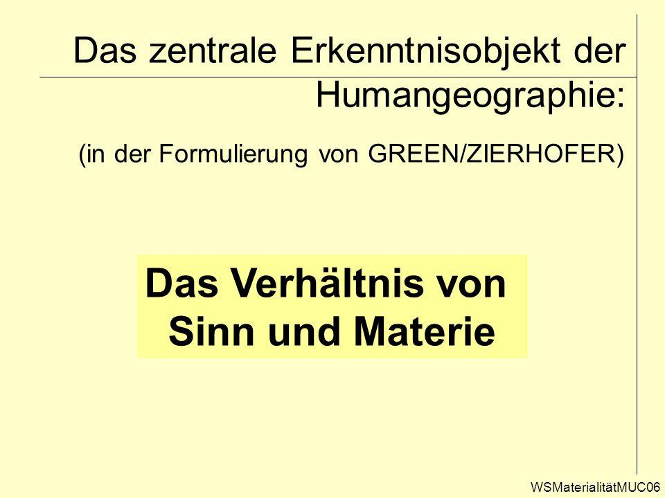 Das zentrale Erkenntnisobjekt der Humangeographie: WSMaterialitätMUC06 (in der Formulierung von GREEN/ZIERHOFER) Das Verhältnis von Sinn und Materie