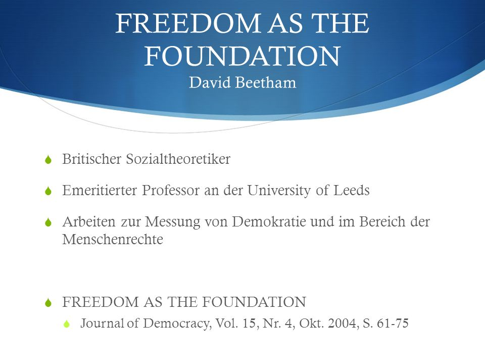 FREEDOM AS THE FOUNDATION David Beetham Britischer Sozialtheoretiker Emeritierter Professor an der University of Leeds Arbeiten zur Messung von Demokr