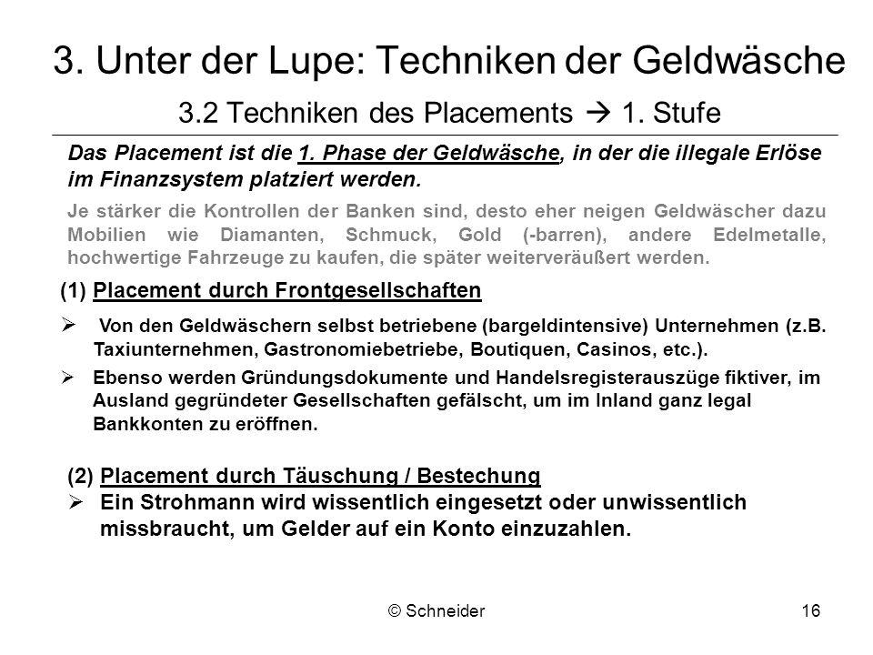 © Schneider16 3. Unter der Lupe: Techniken der Geldwäsche 3.2 Techniken des Placements 1. Stufe Das Placement ist die 1. Phase der Geldwäsche, in der