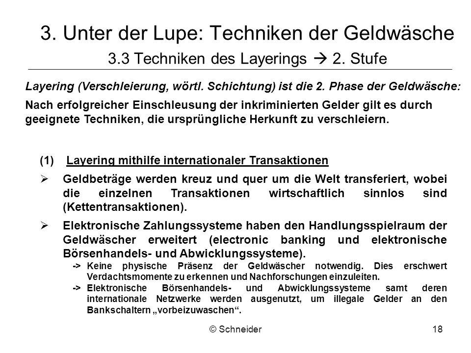 © Schneider18 3. Unter der Lupe: Techniken der Geldwäsche 3.3 Techniken des Layerings 2. Stufe Layering (Verschleierung, wörtl. Schichtung) ist die 2.