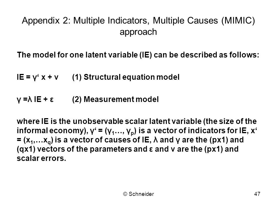 © Schneider47 Appendix 2: Multiple Indicators, Multiple Causes (MIMIC) approach The model for one latent variable (IE) can be described as follows: IE