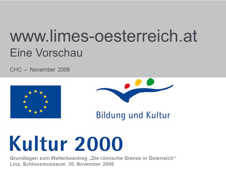 Start www.limes-oesterreich.at Eine Vorschau CHC – November 2006 Grundlagen zum Welterbeantrag Die römische Grenze in Österreich Linz, Schlossmusseum 30.