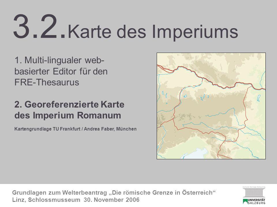 3.2. FRE-Karte 2 Grundlagen zum Welterbeantrag Die römische Grenze in Österreich Linz, Schlossmusseum 30. November 2006 3.2. Karte des Imperiums 1. Mu