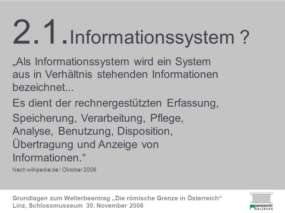 2.1. FRE InfoSystem Grundlagen zum Welterbeantrag Die römische Grenze in Österreich Linz, Schlossmusseum 30. November 2006 2.1. Informationssystem ? A