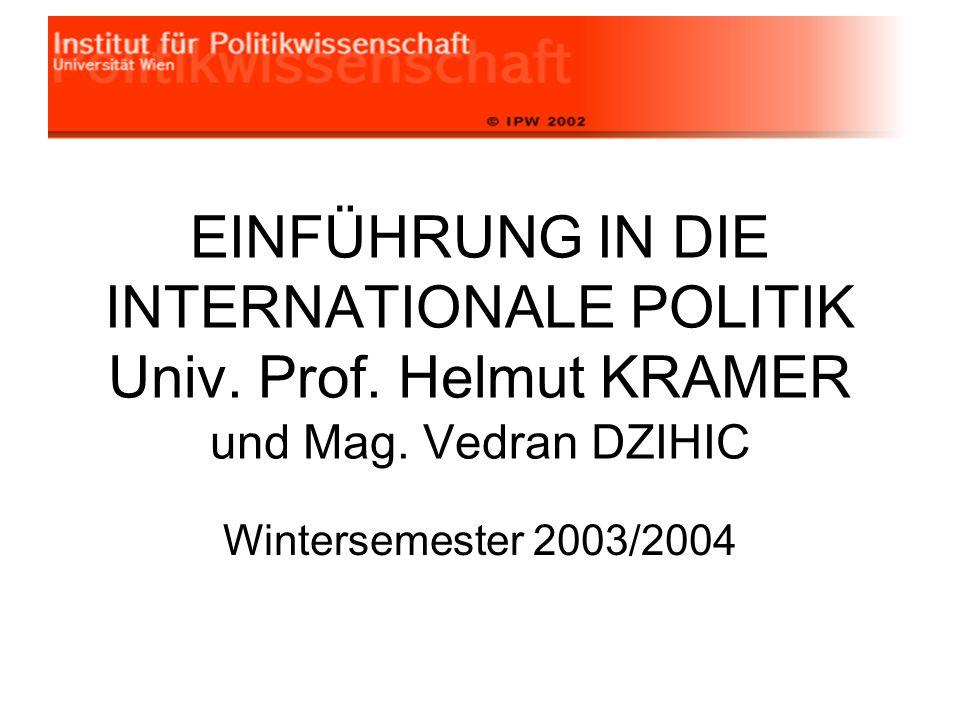 EINFÜHRUNG IN DIE INTERNATIONALE POLITIK Univ. Prof. Helmut KRAMER und Mag. Vedran DZIHIC Wintersemester 2003/2004