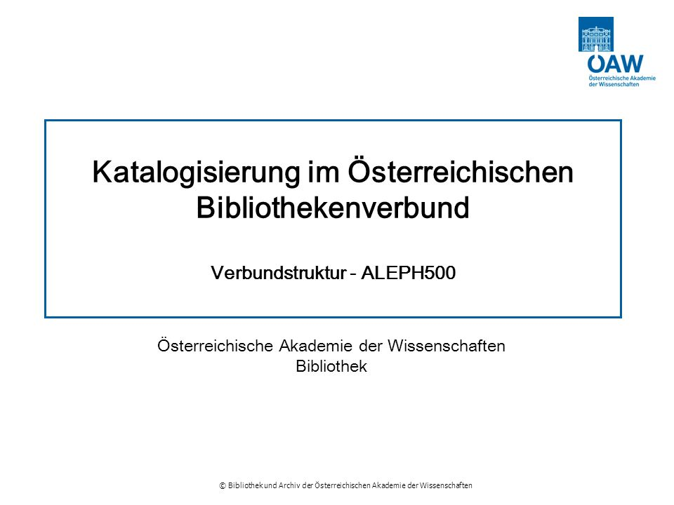 © Bibliothek und Archiv der Österreichischen Akademie der Wissenschaften Katalogisierung im Österreichischen Bibliothekenverbund Verbundstruktur - ALE