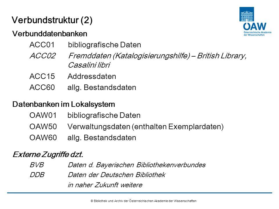Verbundstruktur (3) Verbundkatalog ACC01 Lokalsystem OAW © Bibliothek und Archiv der Österreichischen Akademie der Wissenschaften Exemplar 1 Exemplar 2 Exemplar 3 OAW01 OAW50 Bibliogr.