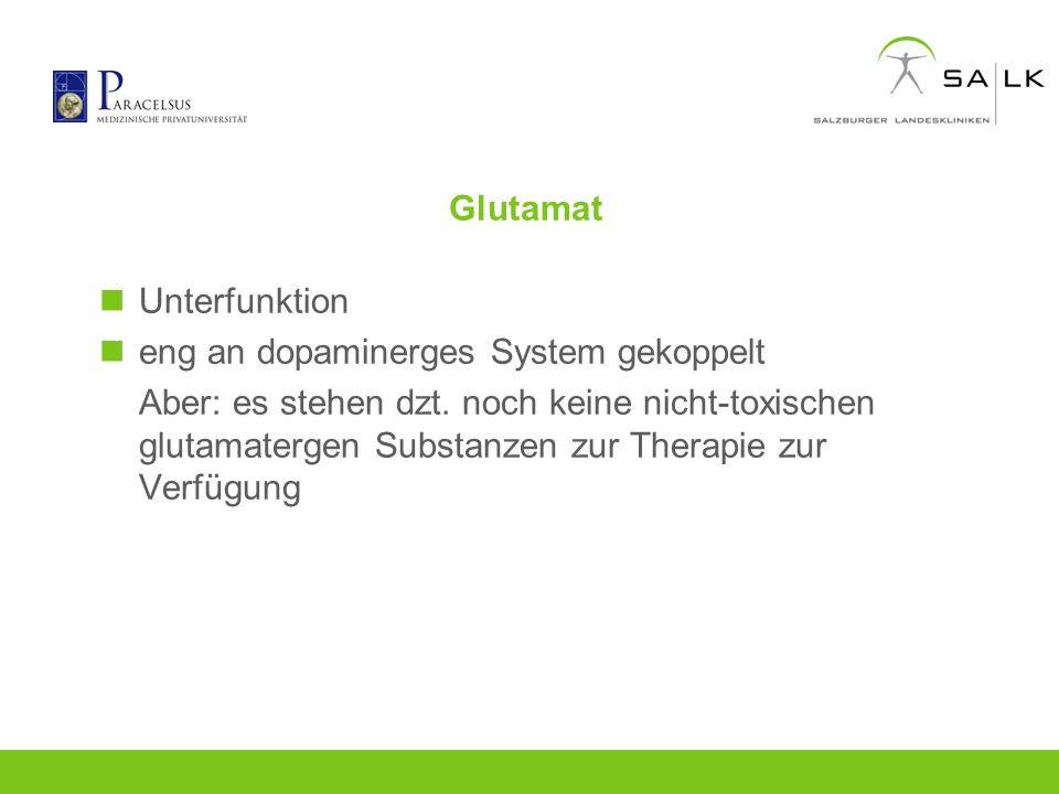 Glutamat Unterfunktion eng an dopaminerges System gekoppelt Aber: es stehen dzt. noch keine nicht-toxischen glutamatergen Substanzen zur Therapie zur