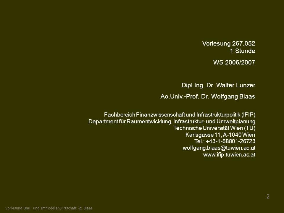 Vorlesung Bau- und Immobilienwirtschaft © Blaas 2 Vorlesung 267.052 1 Stunde WS 2006/2007 Dipl.Ing. Dr. Walter Lunzer Ao.Univ.-Prof. Dr. Wolfgang Blaa