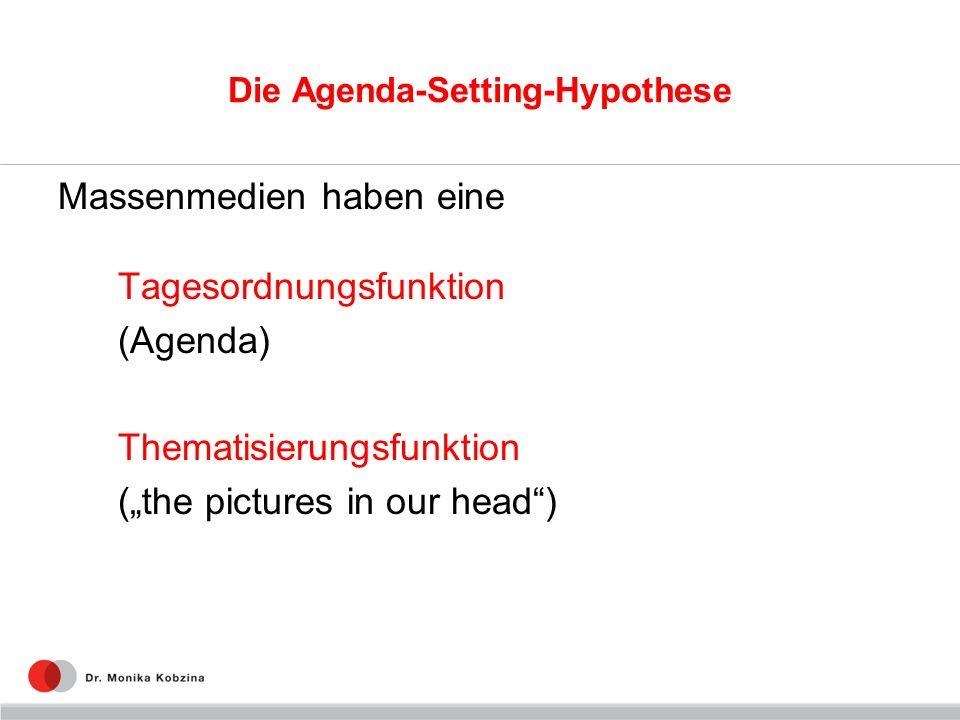 Die Agenda-Setting-Hypothese Massenmedien haben eine Tagesordnungsfunktion (Agenda) Thematisierungsfunktion (the pictures in our head)