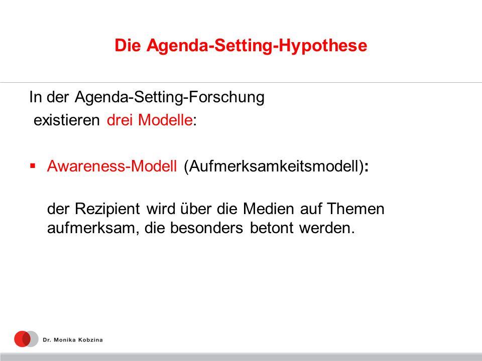 Die Agenda-Setting-Hypothese In der Agenda-Setting-Forschung existieren drei Modelle: Awareness-Modell (Aufmerksamkeitsmodell): der Rezipient wird übe