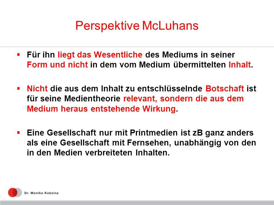 Perspektive McLuhans Für ihn liegt das Wesentliche des Mediums in seiner Form und nicht in dem vom Medium übermittelten Inhalt. Nicht die aus dem Inha