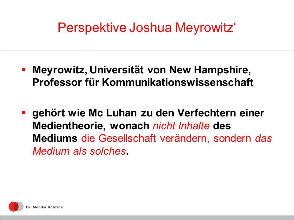 Perspektive Joshua Meyrowitz Meyrowitz, Universität von New Hampshire, Professor für Kommunikationswissenschaft gehört wie Mc Luhan zu den Verfechtern
