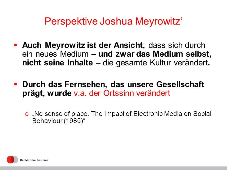 Perspektive Joshua Meyrowitz Auch Meyrowitz ist der Ansicht, dass sich durch ein neues Medium – und zwar das Medium selbst, nicht seine Inhalte – die