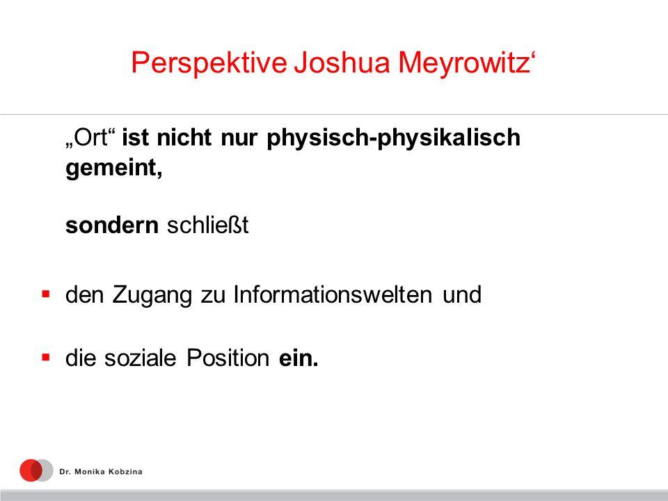 Perspektive Joshua Meyrowitz Ort ist nicht nur physisch-physikalisch gemeint, sondern schließt den Zugang zu Informationswelten und die soziale Positi