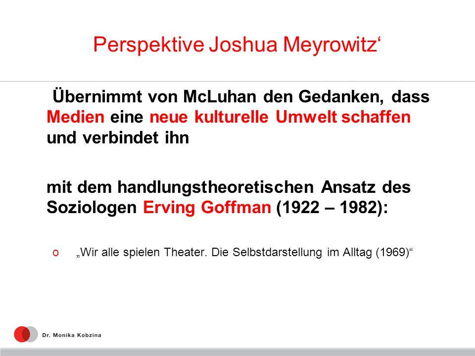Perspektive Joshua Meyrowitz Übernimmt von McLuhan den Gedanken, dass Medien eine neue kulturelle Umwelt schaffen und verbindet ihn mit dem handlungst