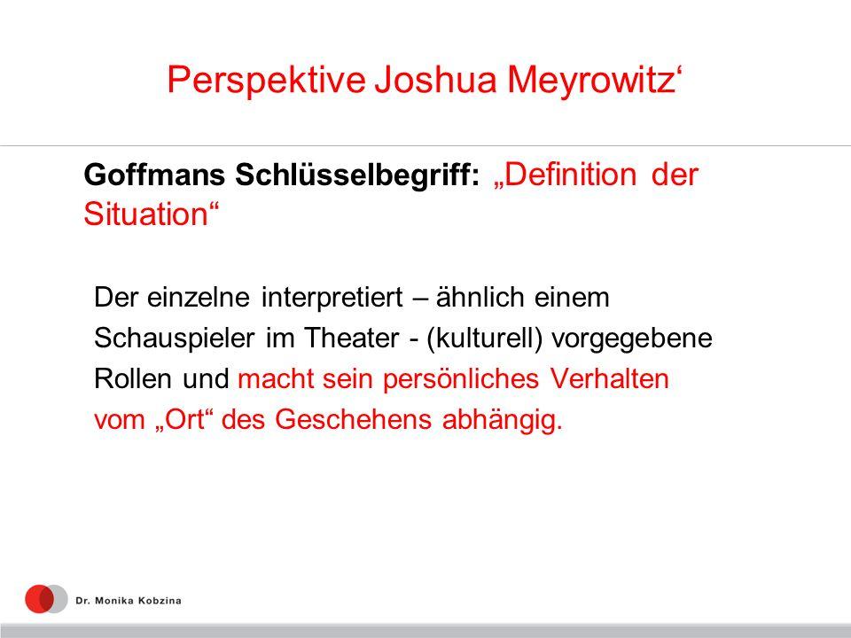Perspektive Joshua Meyrowitz Goffmans Schlüsselbegriff: Definition der Situation Der einzelne interpretiert – ähnlich einem Schauspieler im Theater -