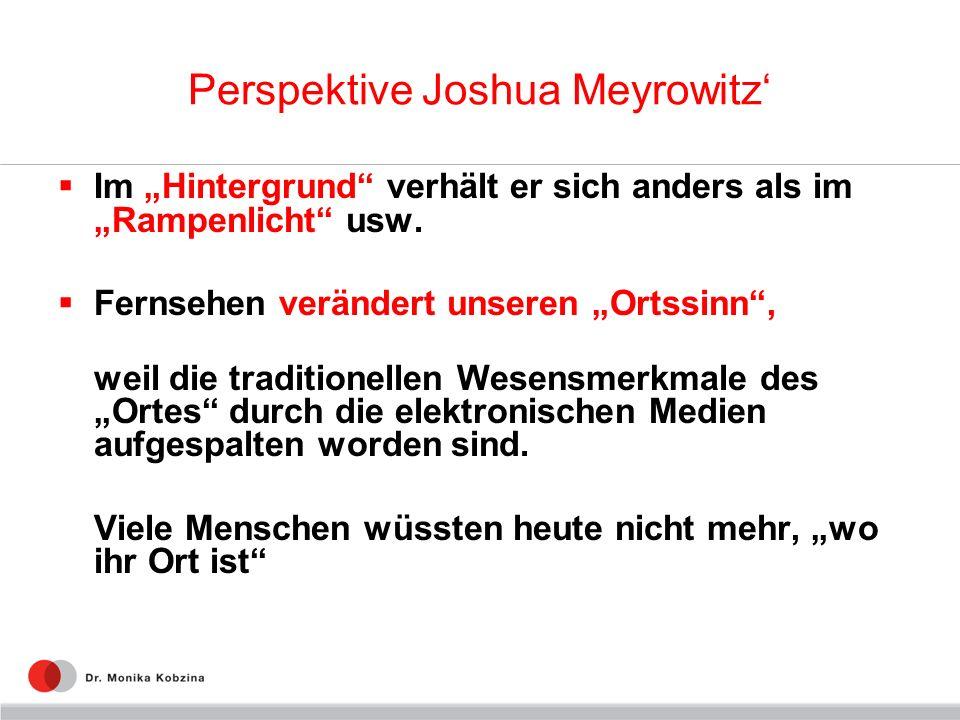 Perspektive Joshua Meyrowitz Im Hintergrund verhält er sich anders als im Rampenlicht usw. Fernsehen verändert unseren Ortssinn, weil die traditionell