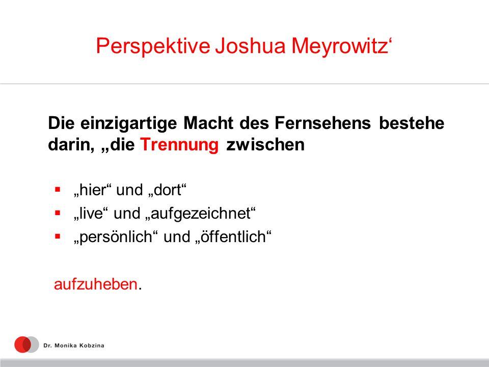 Perspektive Joshua Meyrowitz Die einzigartige Macht des Fernsehens bestehe darin, die Trennung zwischen hier und dort live und aufgezeichnet persönlic
