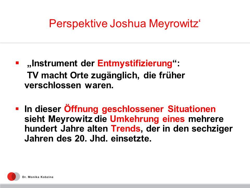 Perspektive Joshua Meyrowitz Instrument der Entmystifizierung: TV macht Orte zugänglich, die früher verschlossen waren. In dieser Öffnung geschlossene