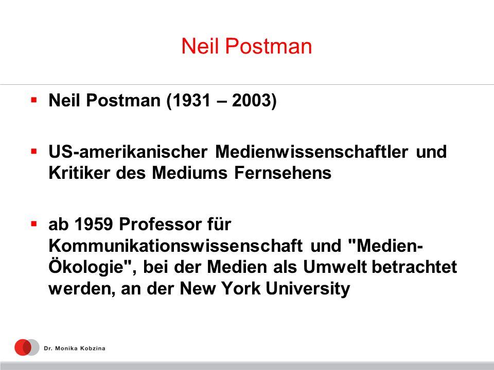 Neil Postman Neil Postman (1931 – 2003) US-amerikanischer Medienwissenschaftler und Kritiker des Mediums Fernsehens ab 1959 Professor für Kommunikatio