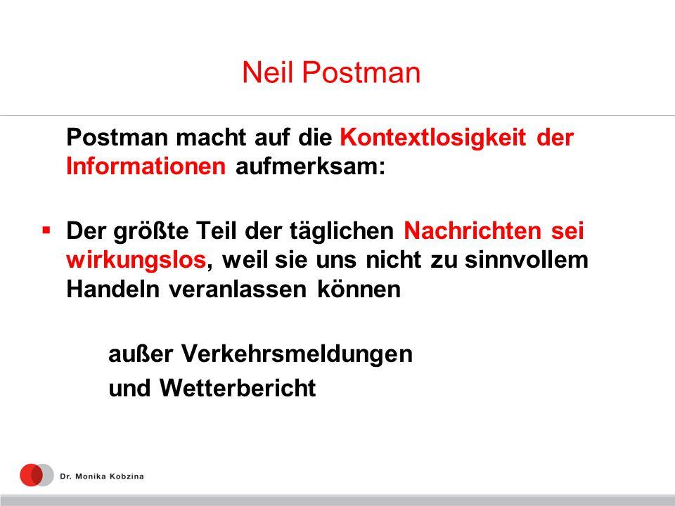 Neil Postman Postman macht auf die Kontextlosigkeit der Informationen aufmerksam: Der größte Teil der täglichen Nachrichten sei wirkungslos, weil sie