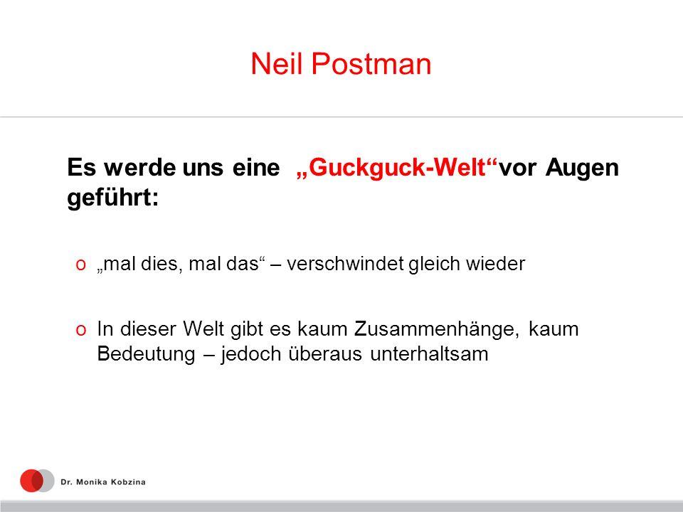 Neil Postman Es werde uns eine Guckguck-Weltvor Augen geführt: omal dies, mal das – verschwindet gleich wieder oIn dieser Welt gibt es kaum Zusammenhä