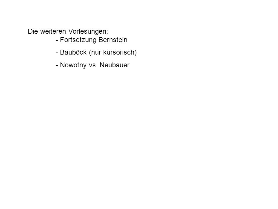 Die weiteren Vorlesungen: - Fortsetzung Bernstein - Bauböck (nur kursorisch) - Nowotny vs. Neubauer