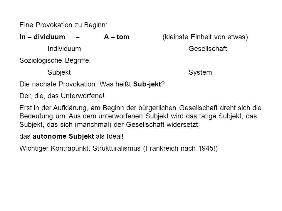 Eine Provokation zu Beginn: In – dividuum =A – tom (kleinste Einheit von etwas) IndividuumGesellschaft Soziologische Begriffe: SubjektSystem Die nächste Provokation: Was heißt Sub-jekt.
