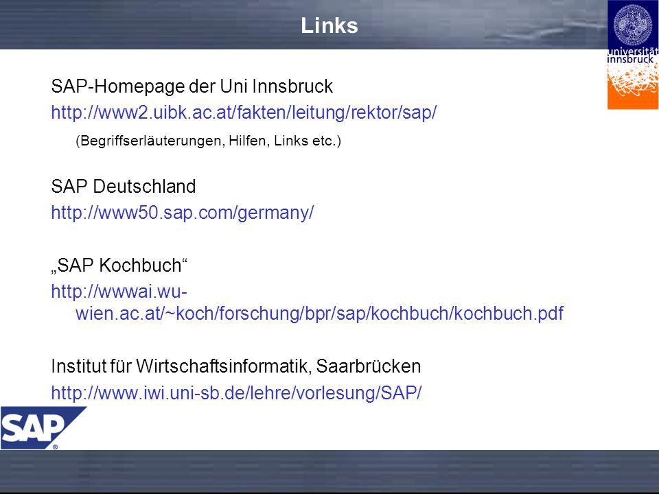 Links SAP-Homepage der Uni Innsbruck http://www2.uibk.ac.at/fakten/leitung/rektor/sap/ (Begriffserläuterungen, Hilfen, Links etc.) SAP Deutschland http://www50.sap.com/germany/ SAP Kochbuch http://wwwai.wu- wien.ac.at/~koch/forschung/bpr/sap/kochbuch/kochbuch.pdf Institut für Wirtschaftsinformatik, Saarbrücken http://www.iwi.uni-sb.de/lehre/vorlesung/SAP/