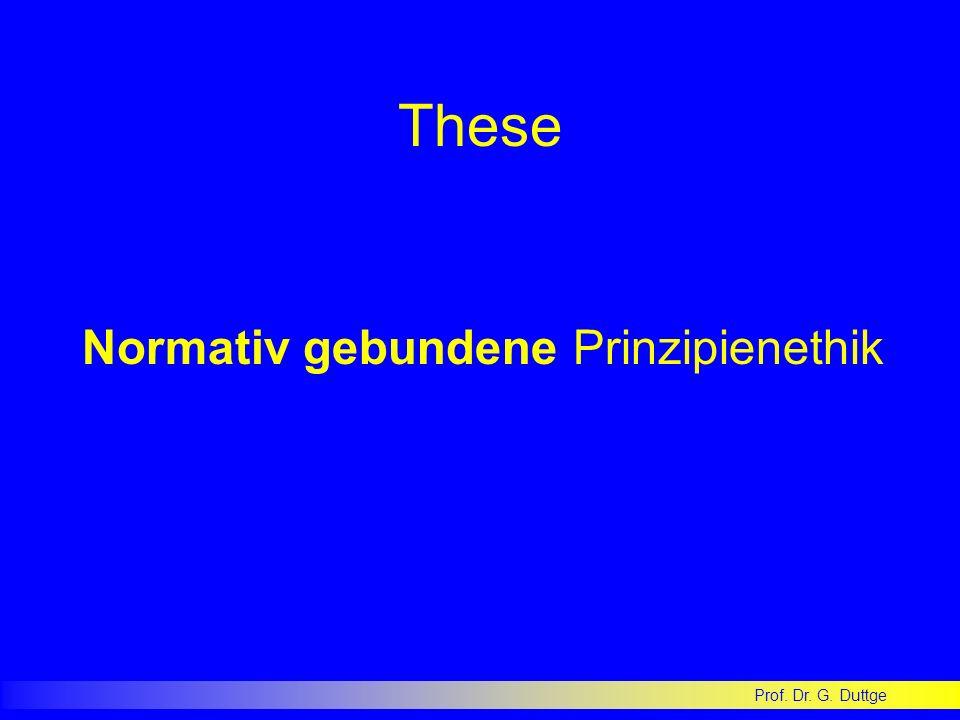 Prof. Dr. G. Duttge These Normativ gebundene Prinzipienethik