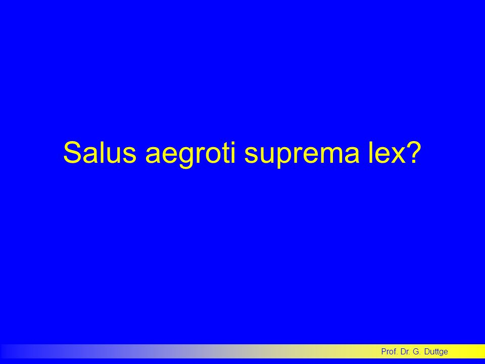 Prof. Dr. G. Duttge Salus aegroti suprema lex?